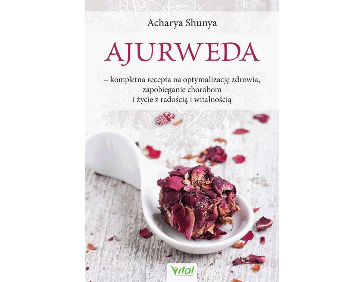 Ajurweda – kompletna recepta na optymalizację zdrowia, zapobieganie chorobom i życie z radością i witalnością
